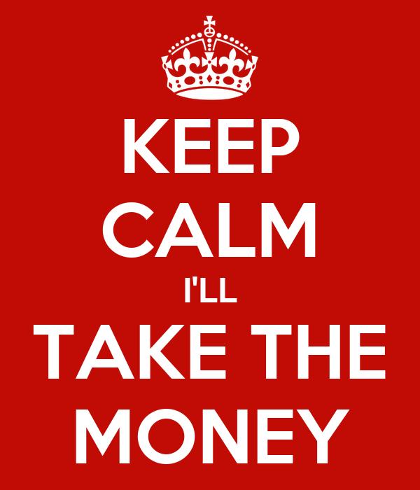 KEEP CALM I'LL TAKE THE MONEY