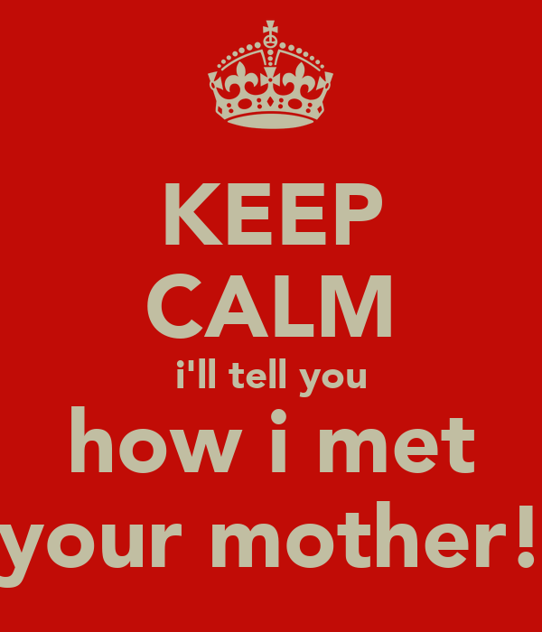 KEEP CALM i'll tell you how i met your mother!