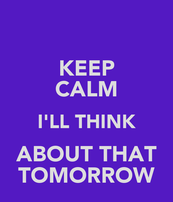 KEEP CALM I'LL THINK ABOUT THAT TOMORROW