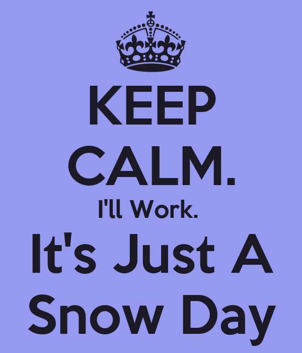 KEEP CALM. I'll Work.  It's Just A Snow Day