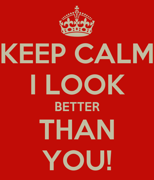 KEEP CALM I LOOK BETTER THAN YOU!