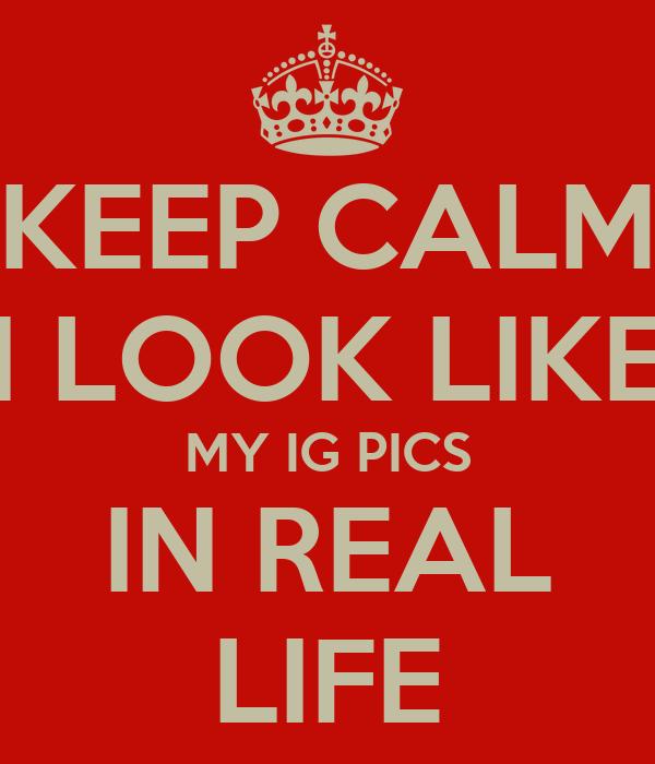 KEEP CALM I LOOK LIKE MY IG PICS IN REAL LIFE