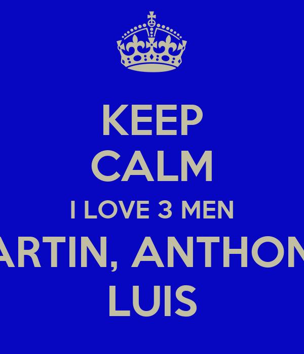 KEEP CALM I LOVE 3 MEN MARTIN, ANTHONY  LUIS