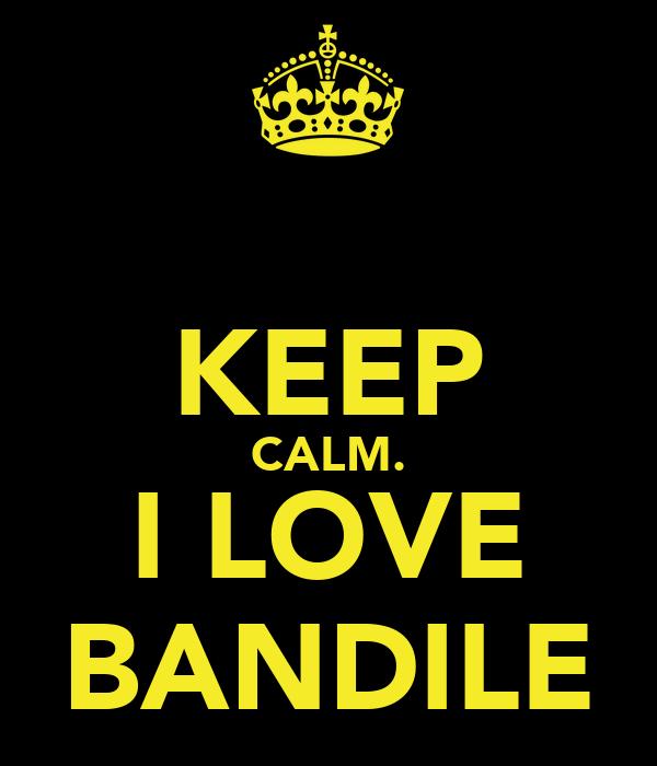 KEEP CALM. I LOVE BANDILE