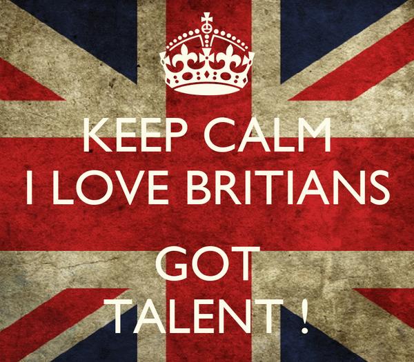 KEEP CALM I LOVE BRITIANS  GOT TALENT !