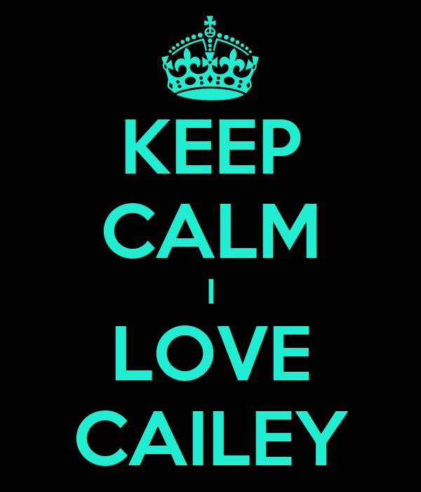 KEEP CALM I LOVE CAILEY