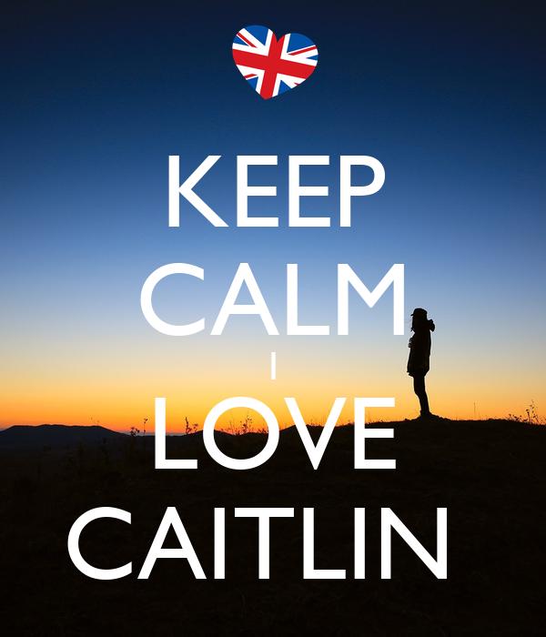 KEEP CALM I LOVE CAITLIN