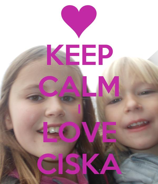 KEEP CALM I LOVE CISKA