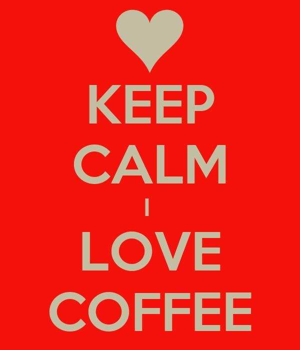 KEEP CALM I  LOVE COFFEE