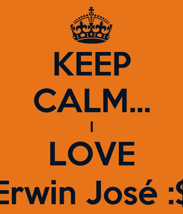 KEEP CALM... I LOVE Erwin José :$
