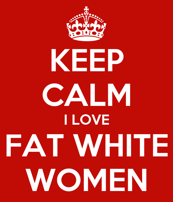 KEEP CALM I LOVE FAT WHITE WOMEN