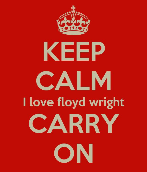 KEEP CALM I love floyd wright CARRY ON
