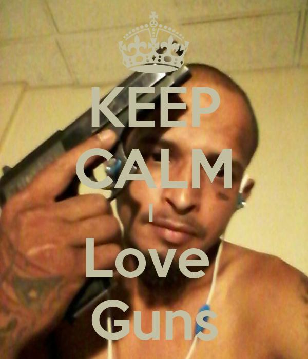 KEEP CALM I  Love  Guns