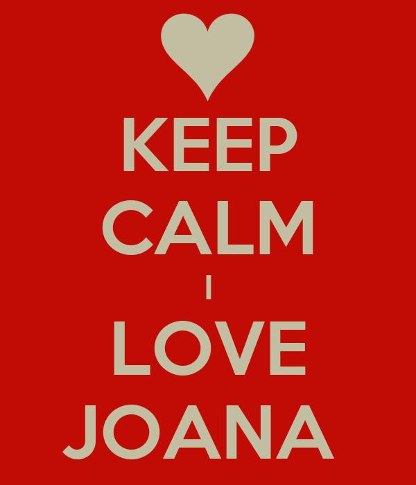 KEEP CALM I LOVE JOANA