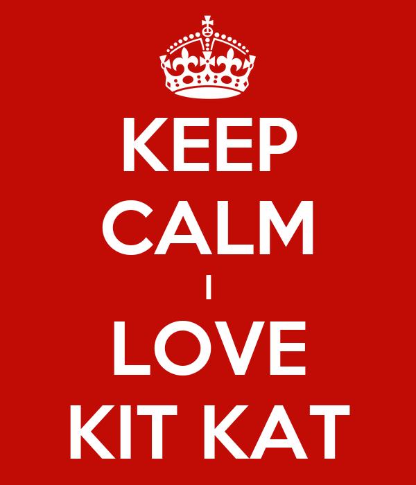 KEEP CALM I LOVE KIT KAT