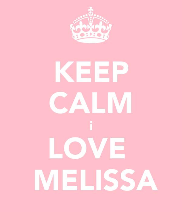 KEEP CALM i LOVE   MELISSA