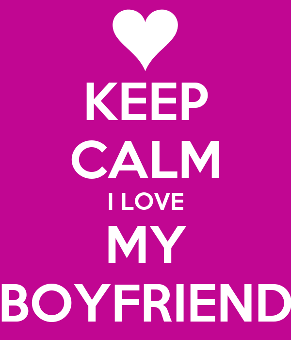 KEEP CALM I LOVE MY BOYFRIEND