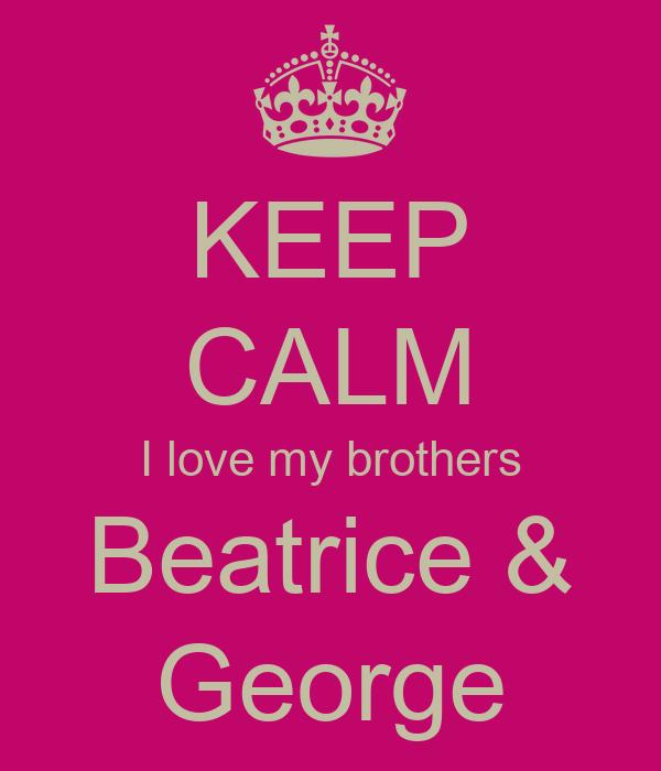 KEEP CALM I love my brothers Beatrice & George