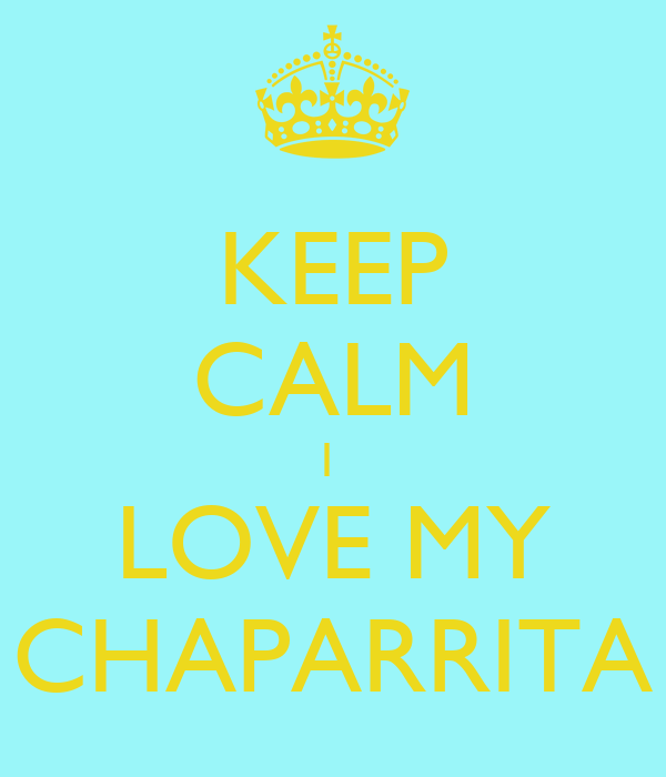 KEEP CALM I  LOVE MY CHAPARRITA