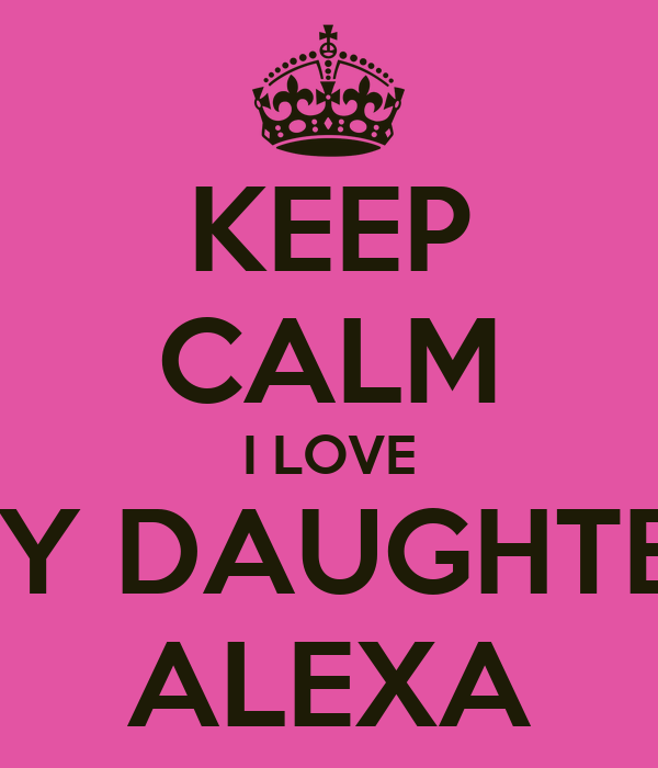 KEEP CALM I LOVE MY DAUGHTER ALEXA