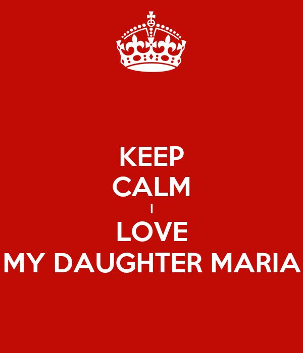 KEEP CALM I LOVE MY DAUGHTER MARIA