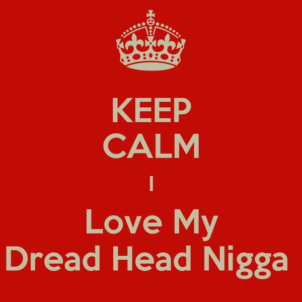 KEEP CALM I Love My Dread Head Nigga