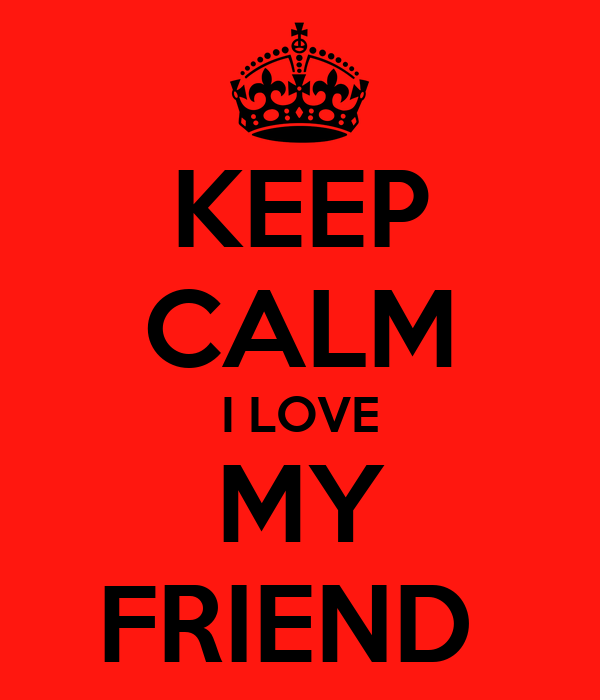KEEP CALM I LOVE MY FRIEND