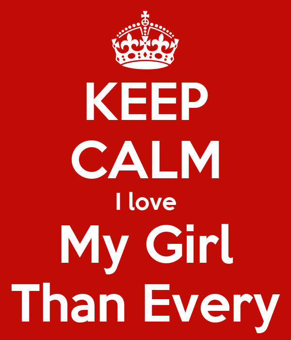 KEEP CALM I love My Girl More Than Every Thing