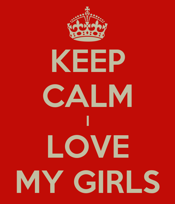 KEEP CALM I LOVE MY GIRLS