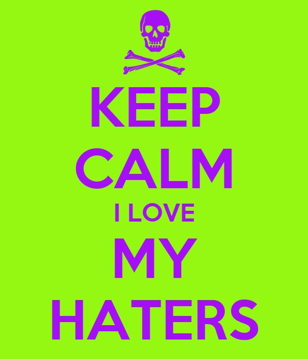 KEEP CALM I LOVE MY HATERS