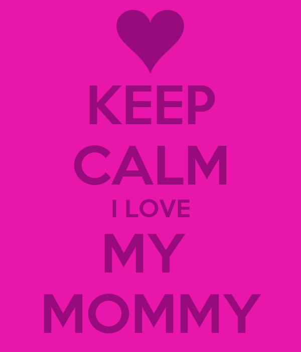 KEEP CALM I LOVE MY  MOMMY