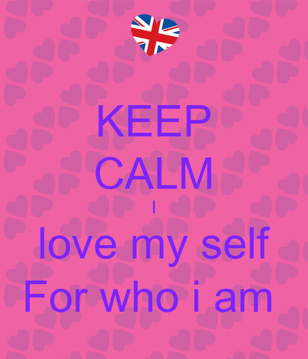 KEEP CALM I love my self For who i am