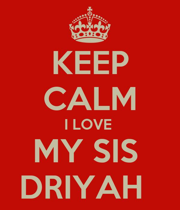 KEEP CALM I LOVE  MY SIS  DRIYAH