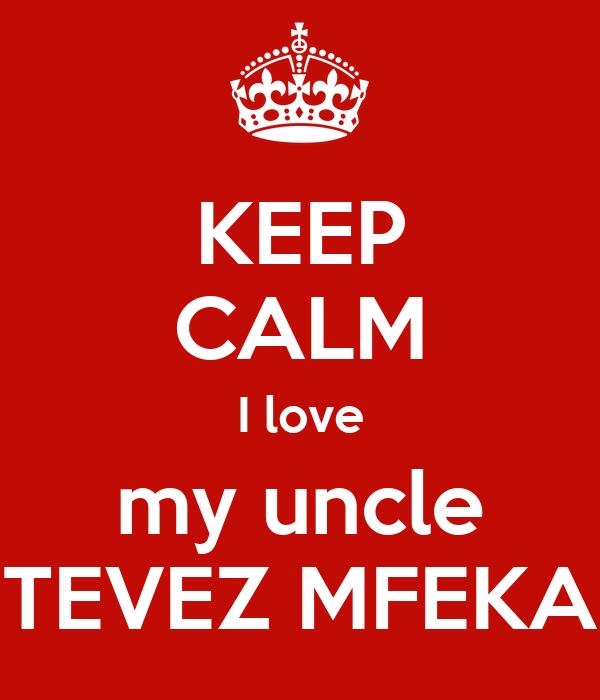 KEEP CALM I love my uncle TEVEZ MFEKA