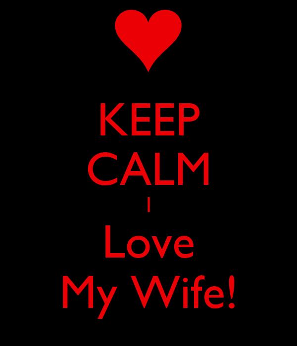 KEEP CALM I Love My Wife!