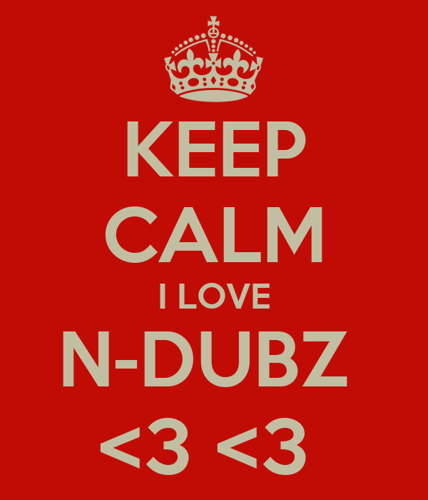 KEEP CALM I LOVE N-DUBZ  <3 <3
