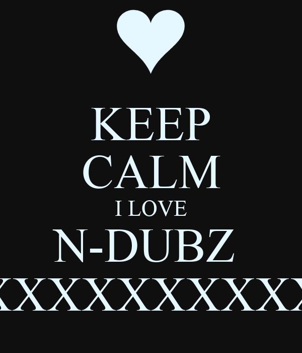 KEEP CALM I LOVE N-DUBZ  XXXXXXXXXXXX