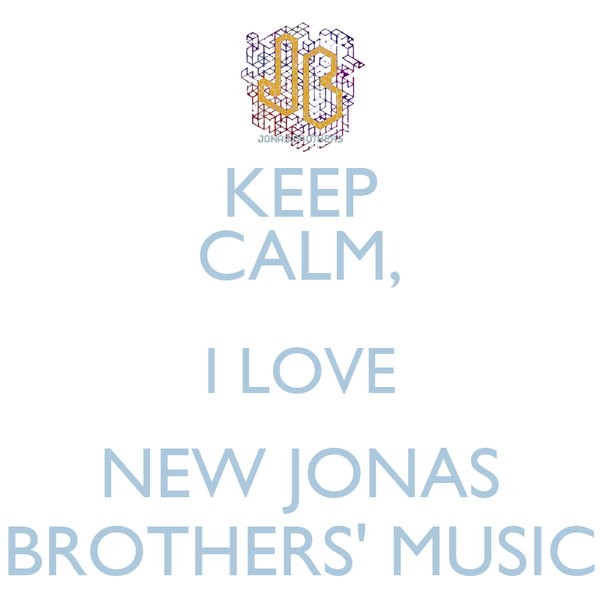 KEEP CALM, I LOVE NEW JONAS BROTHERS' MUSIC