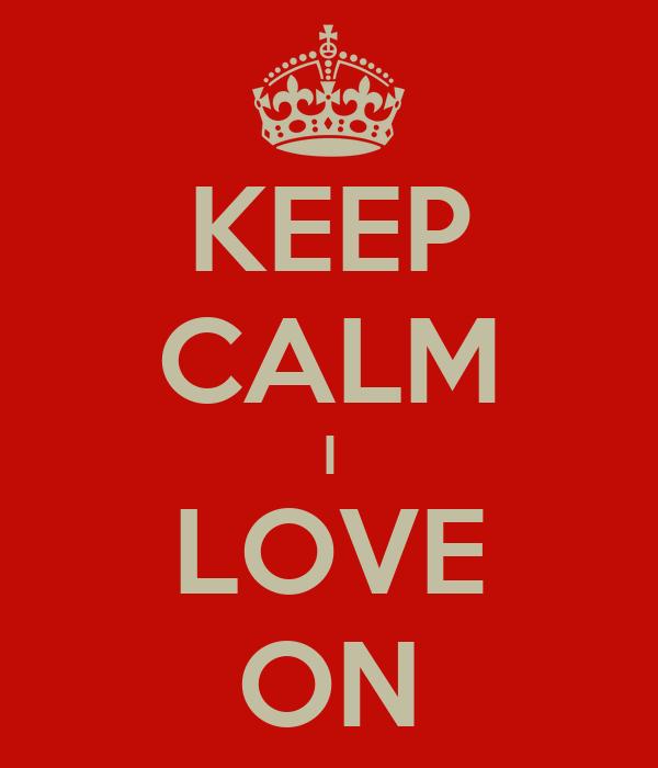 KEEP CALM I LOVE ON