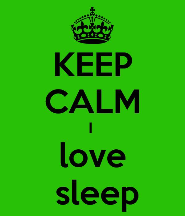 KEEP CALM I   love   sleep