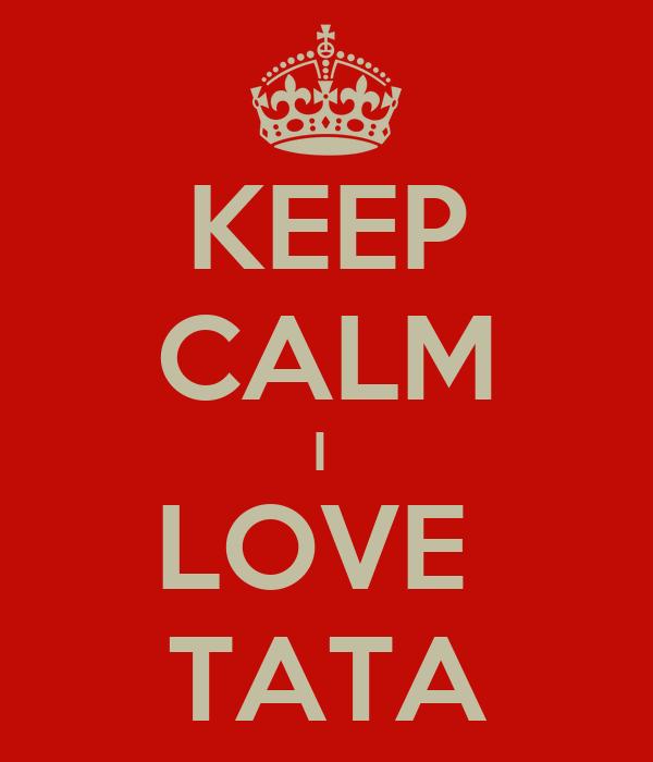 KEEP CALM I  LOVE  TATA