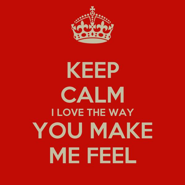 KEEP CALM I LOVE THE WAY YOU MAKE ME FEEL. U0027