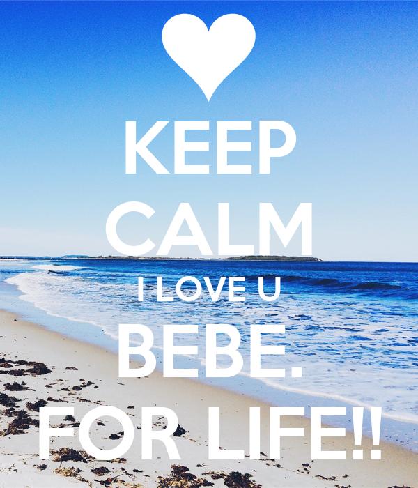 KEEP CALM I LOVE U BEBE. FOR LIFE!!
