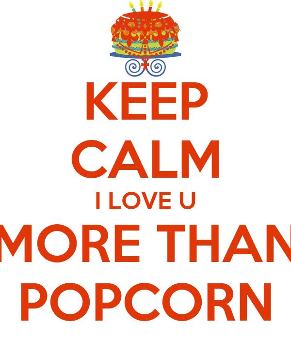 KEEP CALM I LOVE U MORE THAN POPCORN