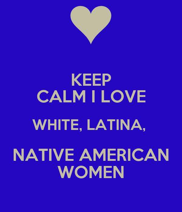KEEP CALM I LOVE WHITE, LATINA,  NATIVE AMERICAN WOMEN