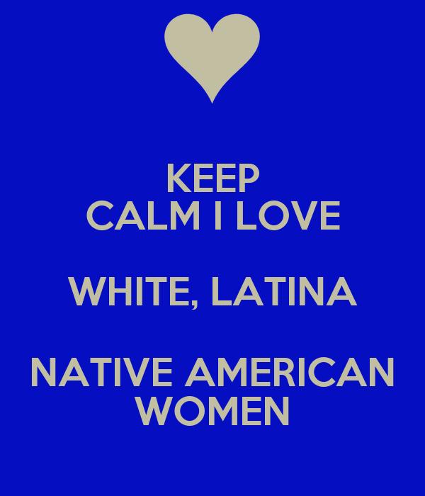KEEP CALM I LOVE WHITE, LATINA NATIVE AMERICAN WOMEN