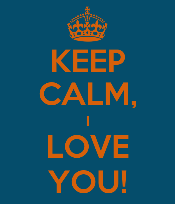 KEEP CALM, I LOVE YOU!