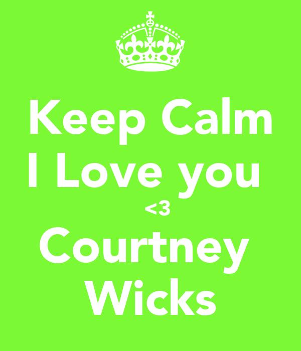 Keep Calm I Love you        <3     Courtney  Wicks