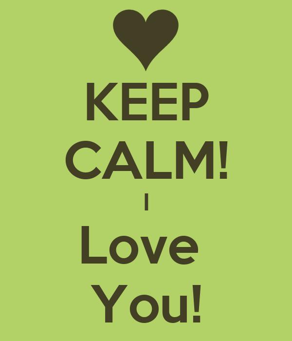 KEEP CALM! I Love  You!