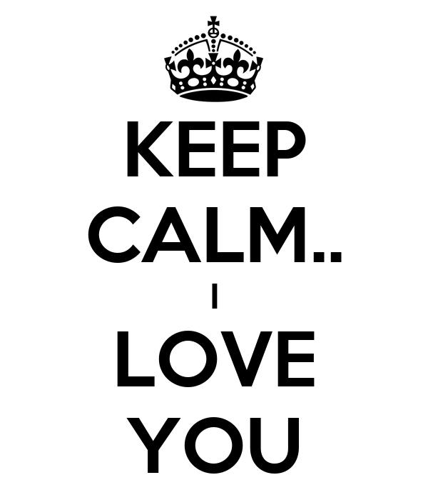 KEEP CALM.. I LOVE YOU